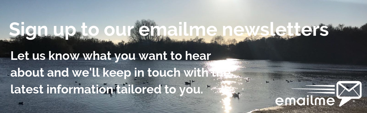 Sign up to our email me newsletters. Let us know what you want to hear about and we'll keep in touch with our latest information tailored to you.